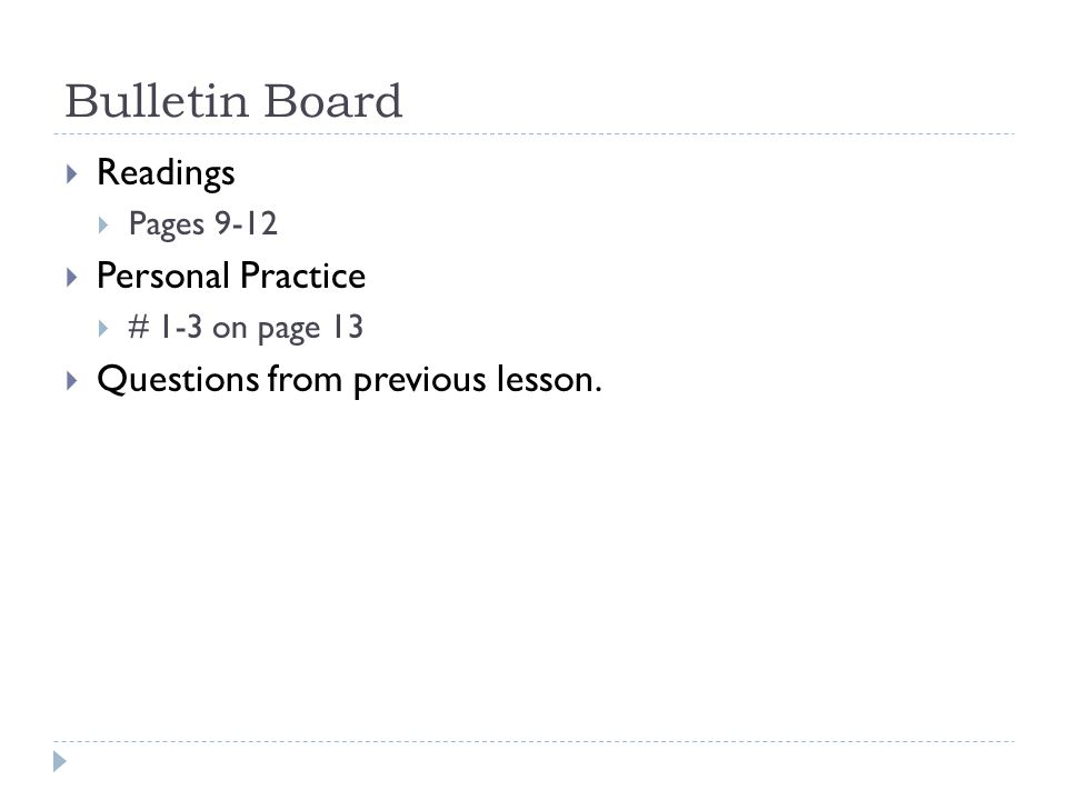 Bulletin Board Readings Pages 9-12 Personal Practice # 1-3 on page 13 Questions from previous lesson.