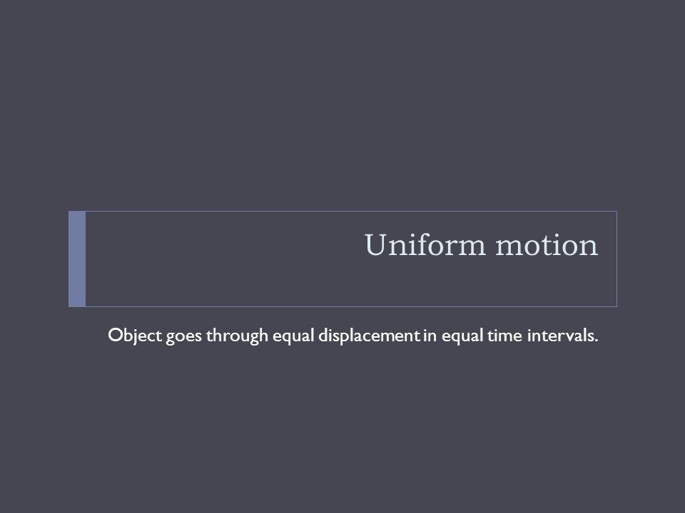 Uniform motion Object goes through equal displacement in equal time intervals.