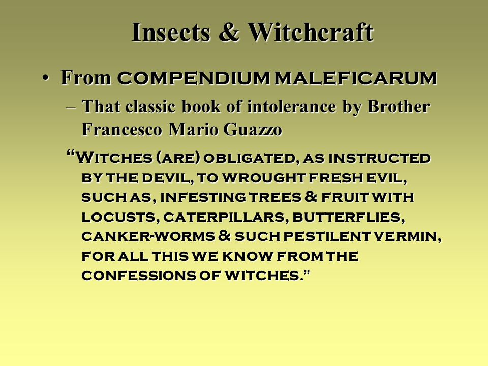 Insects & Witchcraft From COMPENDIUM MALEFICARUMFrom COMPENDIUM MALEFICARUM –That classic book of intolerance by Brother Francesco Mario Guazzo Witches (are) obligated, as instructed by the devil, to wrought fresh evil, such as, infesting trees & fruit with locusts, caterpillars, butterflies, canker-worms & such pestilent vermin, for all this we know from the confessions of witches.