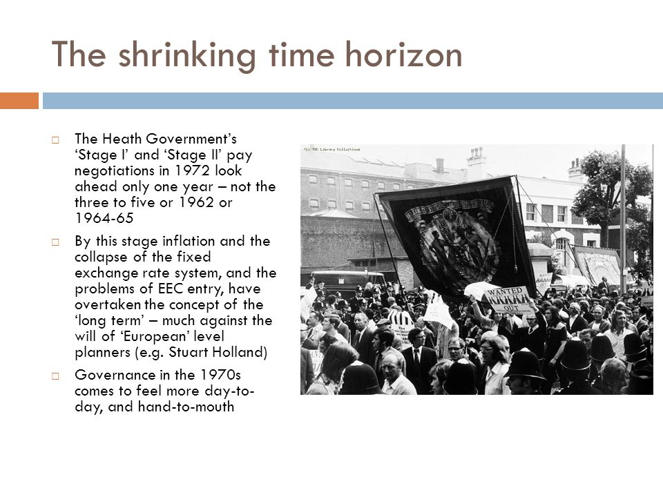 The shrinking time horizon The Heath Governments Stage I and Stage II pay negotiations in 1972 look ahead only one year – not the three to five or 1962 or 1964-65 By this stage inflation and the collapse of the fixed exchange rate system, and the problems of EEC entry, have overtaken the concept of the long term – much against the will of European level planners (e.g.