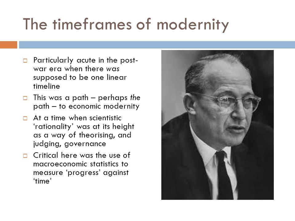 The timeframes of modernity Particularly acute in the post- war era when there was supposed to be one linear timeline This was a path – perhaps the path – to economic modernity At a time when scientistic rationality was at its height as a way of theorising, and judging, governance Critical here was the use of macroeconomic statistics to measure progress against time