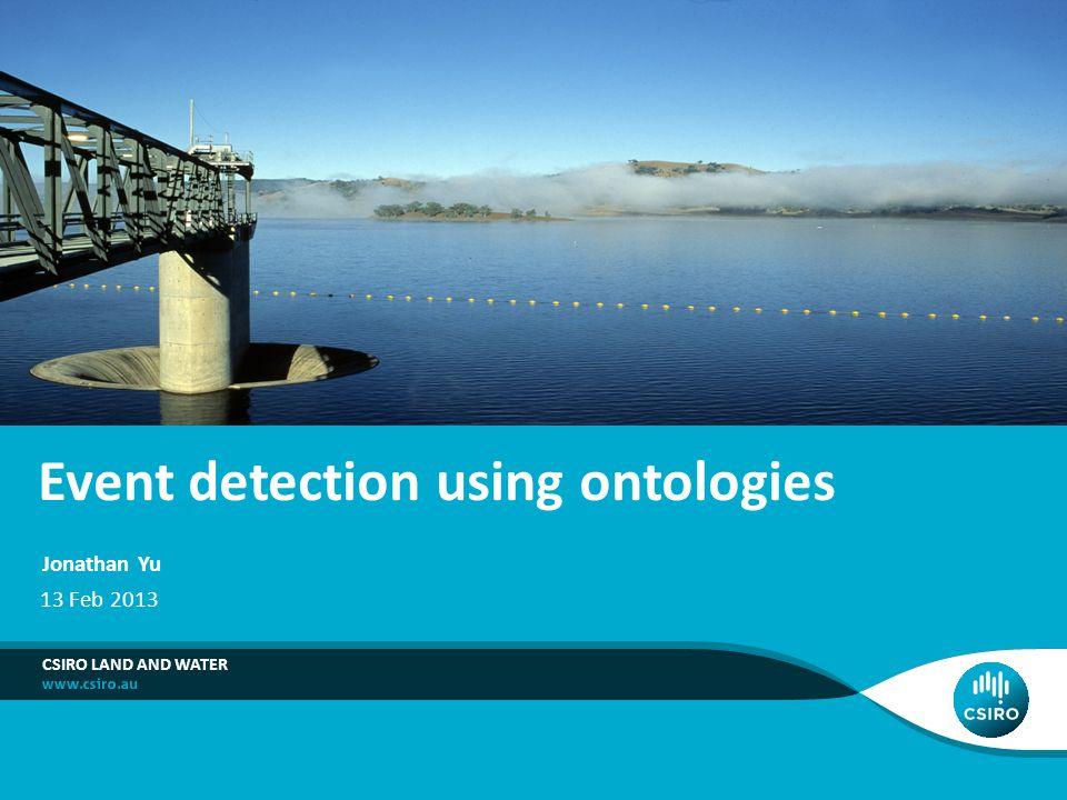 Event detection using ontologies CSIRO LAND AND WATER Jonathan Yu 13 Feb 2013