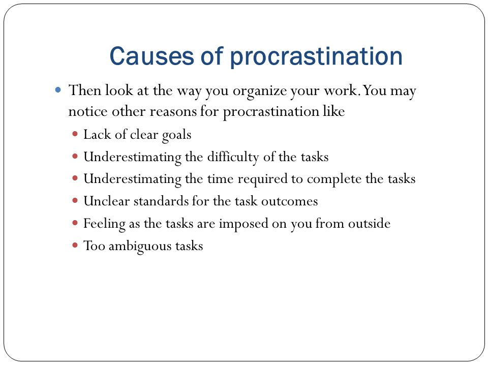 Causes of procrastination Then look at the way you organize your work.