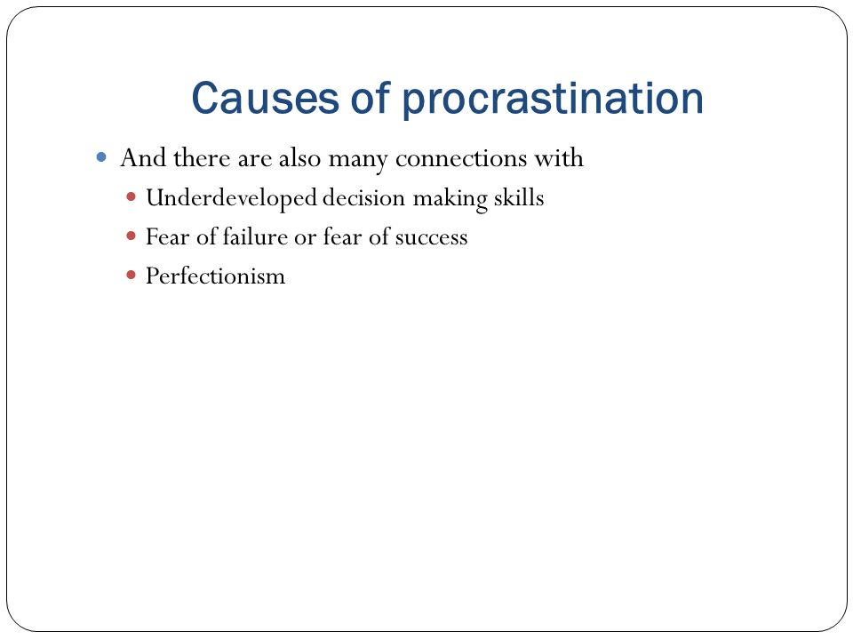 Causes of procrastination And there are also many connections with Underdeveloped decision making skills Fear of failure or fear of success Perfectionism