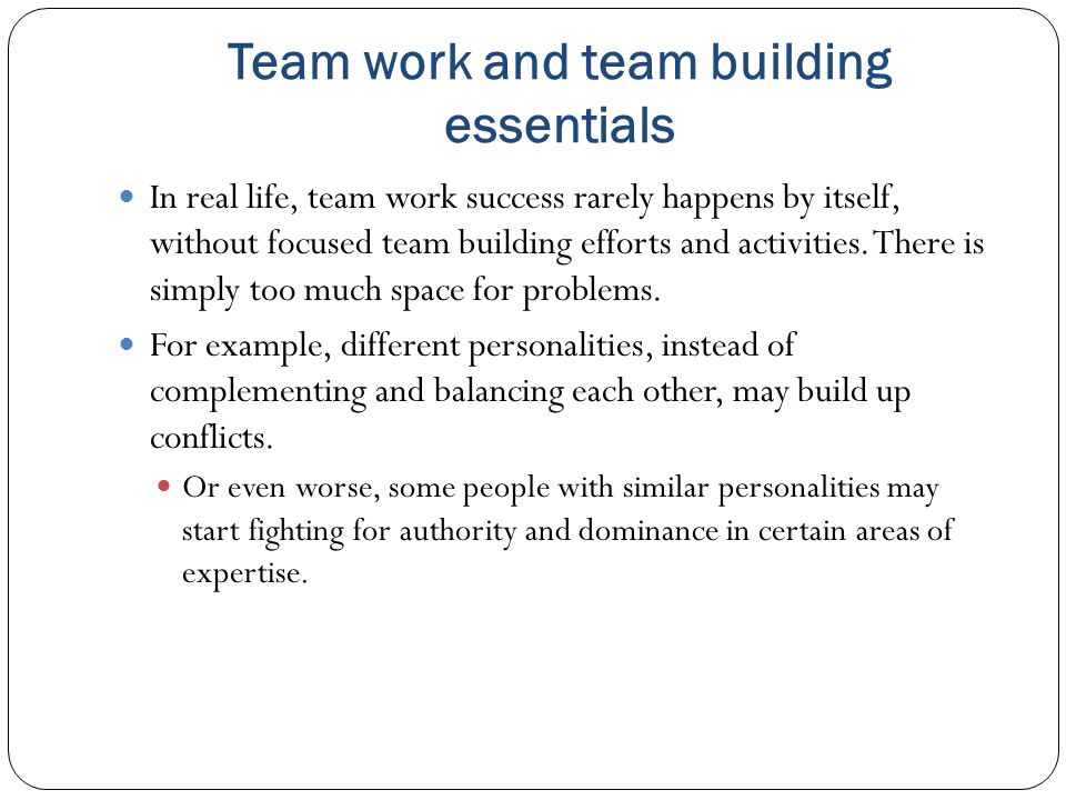 Team work and team building essentials In real life, team work success rarely happens by itself, without focused team building efforts and activities.