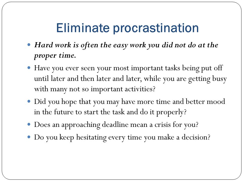 Eliminate procrastination Hard work is often the easy work you did not do at the proper time.