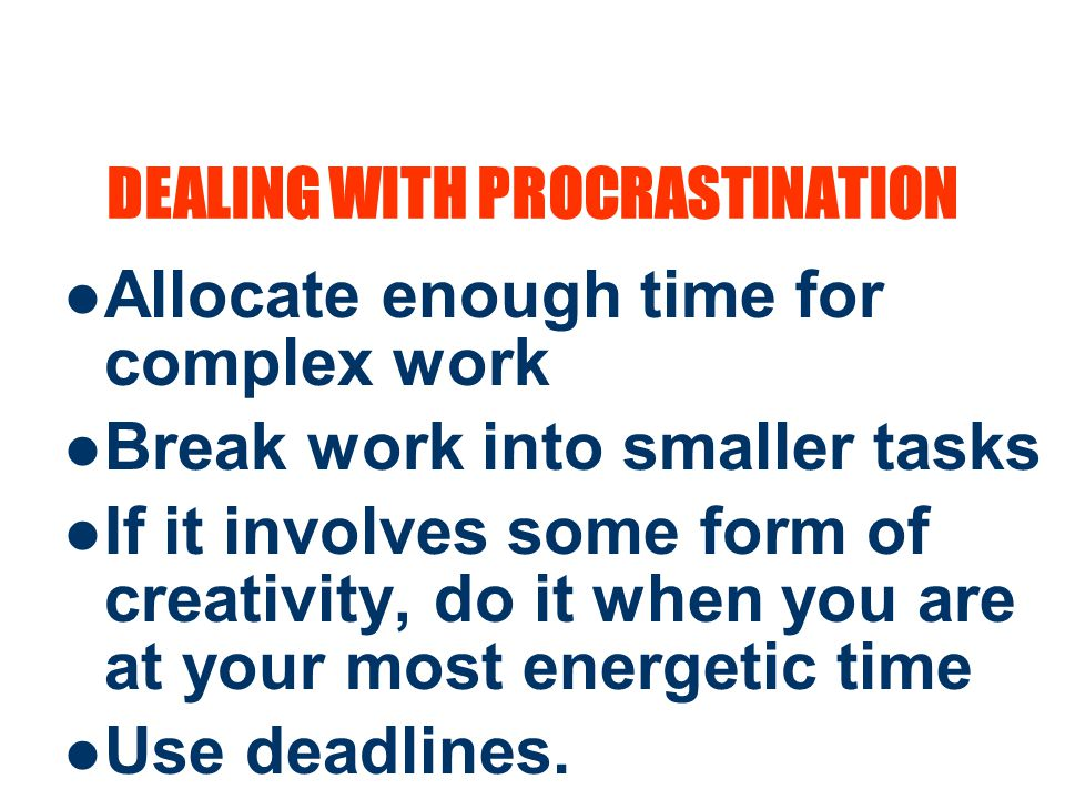 12 DEALING WITH PROCRASTINATION Allocate enough time for complex work Break work into smaller tasks If it involves some form of creativity, do it when you are at your most energetic time Use deadlines.