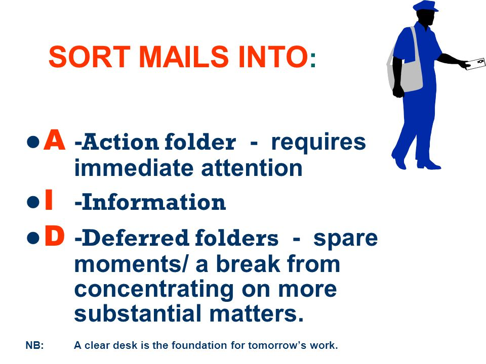 16 SORT MAILS INTO : A - Action folder - requires immediate attention I - Information D - Deferred folders - spare moments/ a break from concentrating on more substantial matters.