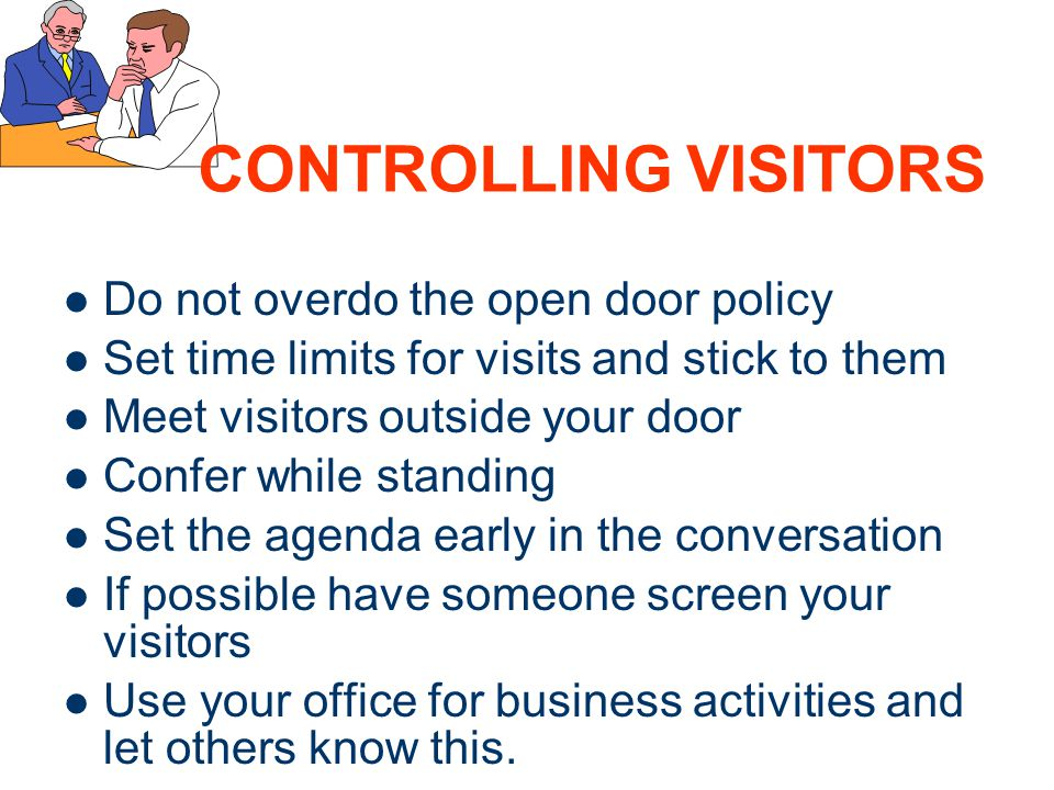 17 CONTROLLING VISITORS Do not overdo the open door policy Set time limits for visits and stick to them Meet visitors outside your door Confer while s
