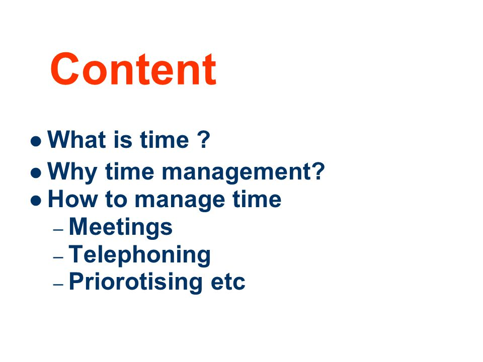 2 What is time ? Why time management? How to manage time – Meetings – Telephoning – Priorotising etc Content
