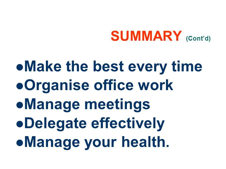 21 SUMMARY (Contd) Make the best every time Organise office work Manage meetings Delegate effectively Manage your health.