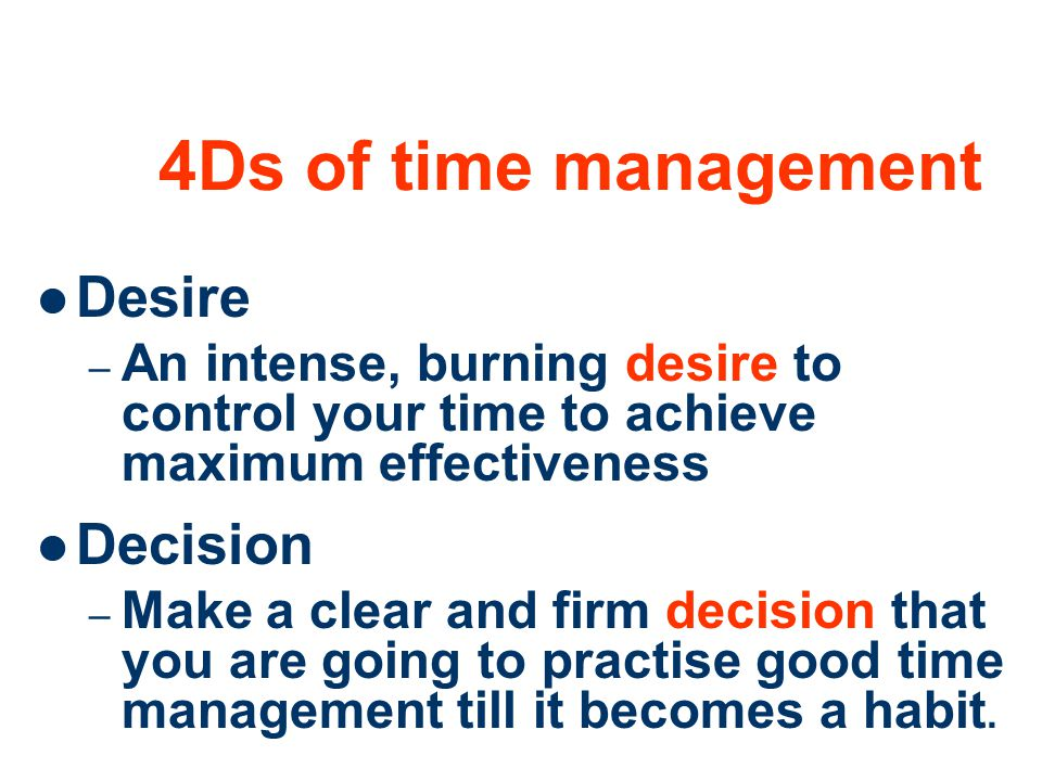 22 4Ds of time management Desire – An intense, burning desire to control your time to achieve maximum effectiveness Decision – Make a clear and firm d