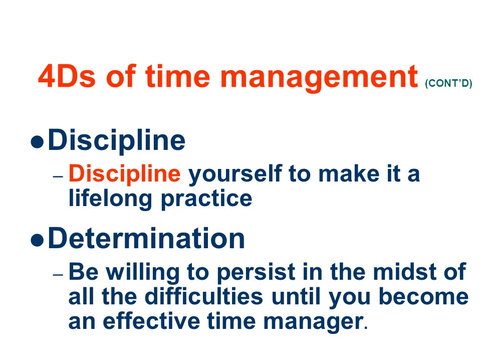 23 4Ds of time management (CONTD) Discipline –D–Discipline yourself to make it a lifelong practice Determination –B–Be willing to persist in the midst of all the difficulties until you become an effective time manager.