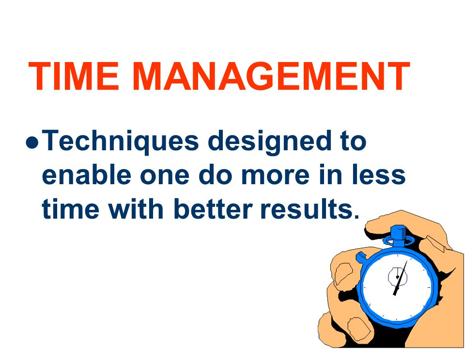 4 TIME MANAGEMENT Techniques designed to enable one do more in less time with better results.