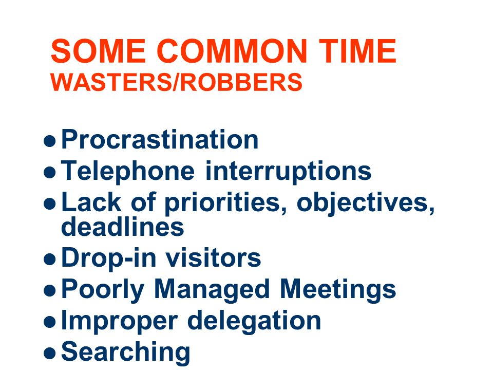6 SOME COMMON TIME WASTERS/ROBBERS Procrastination Telephone interruptions Lack of priorities, objectives, deadlines Drop-in visitors Poorly Managed Meetings Improper delegation Searching