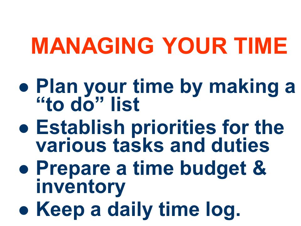 7 MANAGING YOUR TIME Plan your time by making a to do list Establish priorities for the various tasks and duties Prepare a time budget & inventory Keep a daily time log.