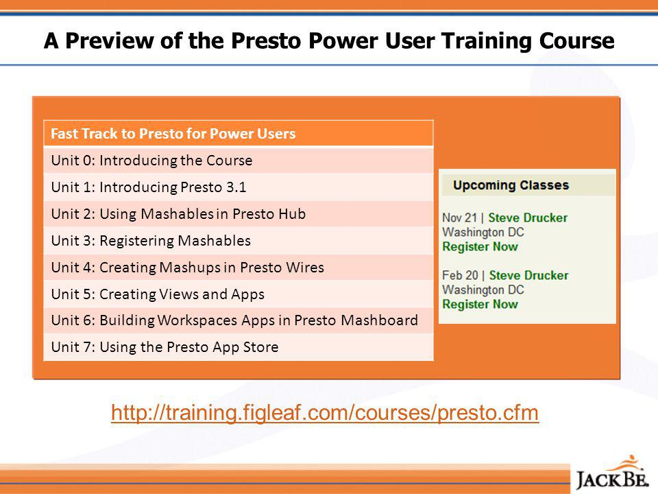 A Preview of the Presto Power User Training Course Fast Track to Presto for Power Users Unit 0: Introducing the Course Unit 1: Introducing Presto 3.1 Unit 2: Using Mashables in Presto Hub Unit 3: Registering Mashables Unit 4: Creating Mashups in Presto Wires Unit 5: Creating Views and Apps Unit 6: Building Workspaces Apps in Presto Mashboard Unit 7: Using the Presto App Store http://training.figleaf.com/courses/presto.cfm