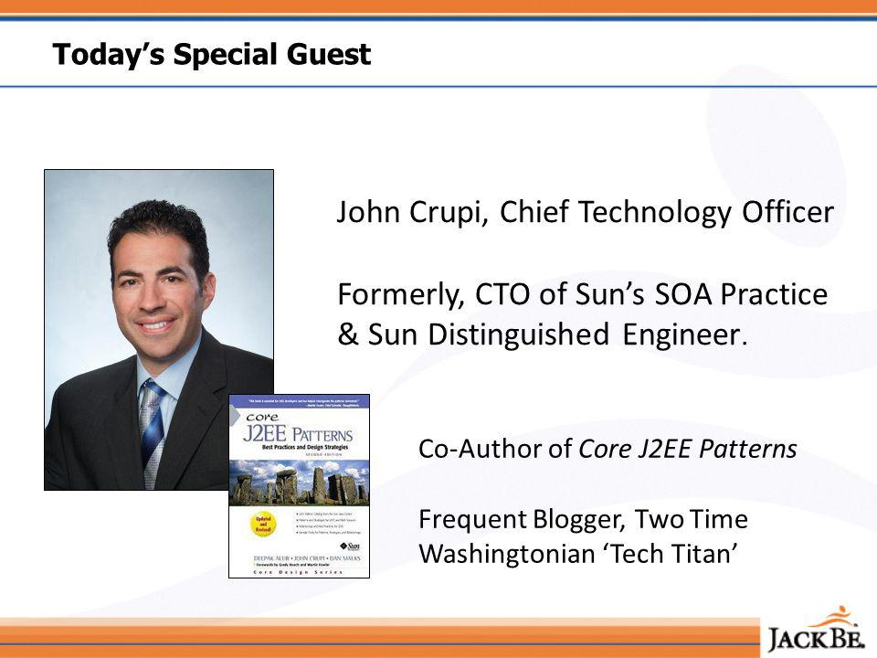 Todays Special Guest John Crupi, Chief Technology Officer Formerly, CTO of Suns SOA Practice & Sun Distinguished Engineer.