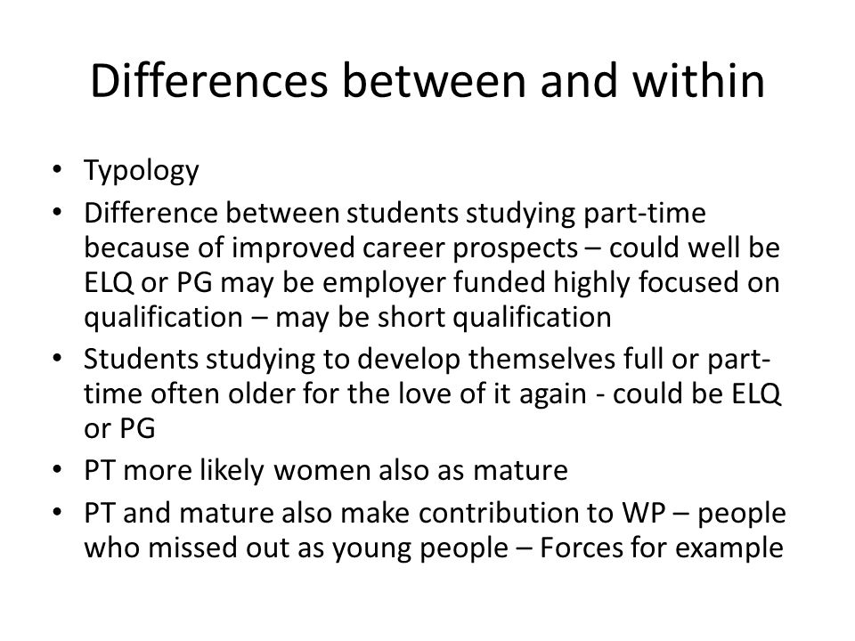 Differences between and within Typology Difference between students studying part-time because of improved career prospects – could well be ELQ or PG may be employer funded highly focused on qualification – may be short qualification Students studying to develop themselves full or part- time often older for the love of it again - could be ELQ or PG PT more likely women also as mature PT and mature also make contribution to WP – people who missed out as young people – Forces for example