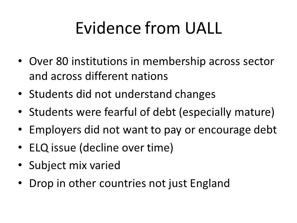 Evidence from UALL Over 80 institutions in membership across sector and across different nations Students did not understand changes Students were fearful of debt (especially mature) Employers did not want to pay or encourage debt ELQ issue (decline over time) Subject mix varied Drop in other countries not just England