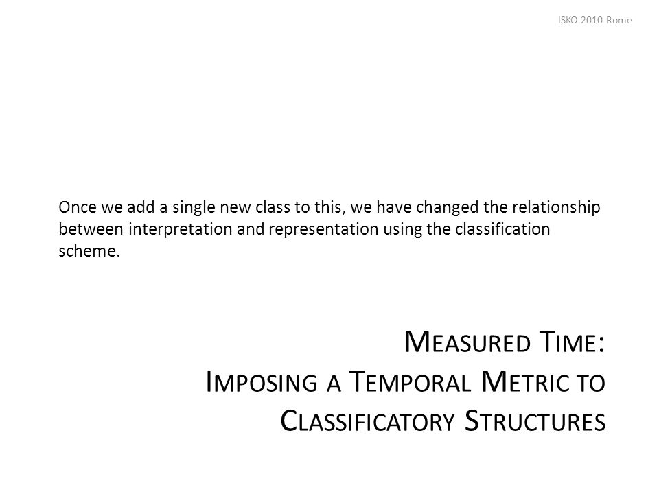 M EASURED T IME : I MPOSING A T EMPORAL M ETRIC TO C LASSIFICATORY S TRUCTURES Once we add a single new class to this, we have changed the relationship between interpretation and representation using the classification scheme.
