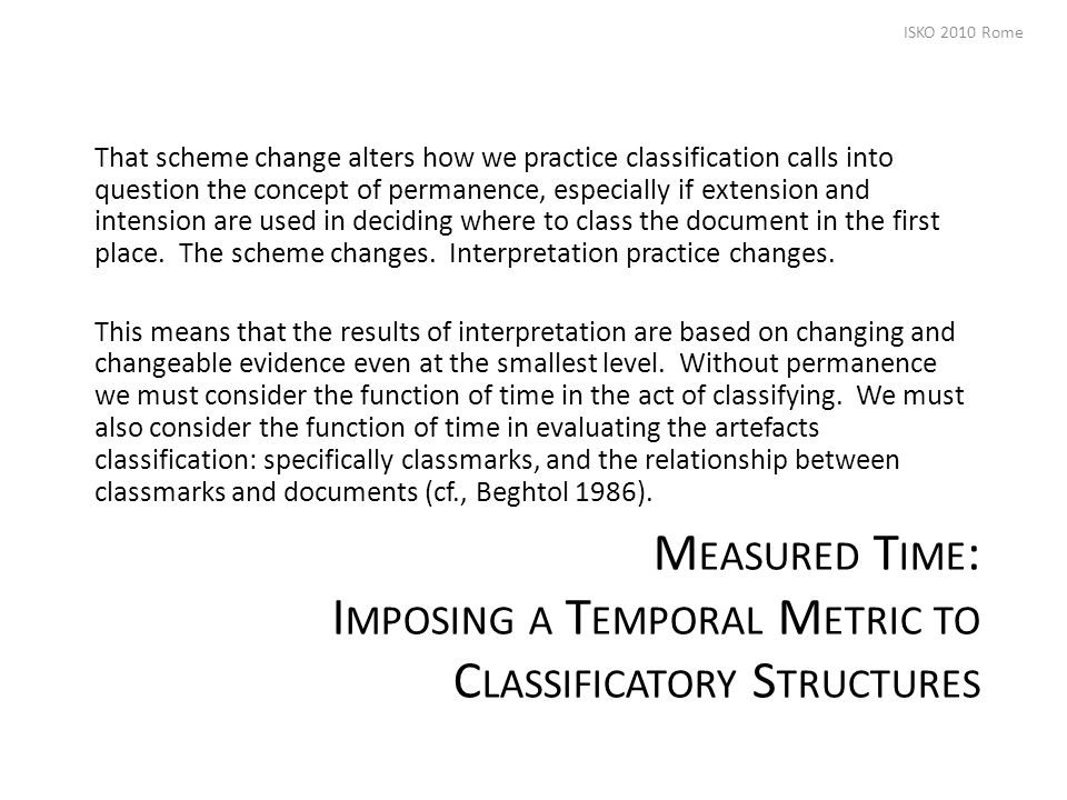 M EASURED T IME : I MPOSING A T EMPORAL M ETRIC TO C LASSIFICATORY S TRUCTURES That scheme change alters how we practice classification calls into question the concept of permanence, especially if extension and intension are used in deciding where to class the document in the first place.