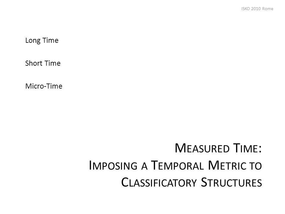 M EASURED T IME : I MPOSING A T EMPORAL M ETRIC TO C LASSIFICATORY S TRUCTURES Long Time Short Time Micro-Time ISKO 2010 Rome