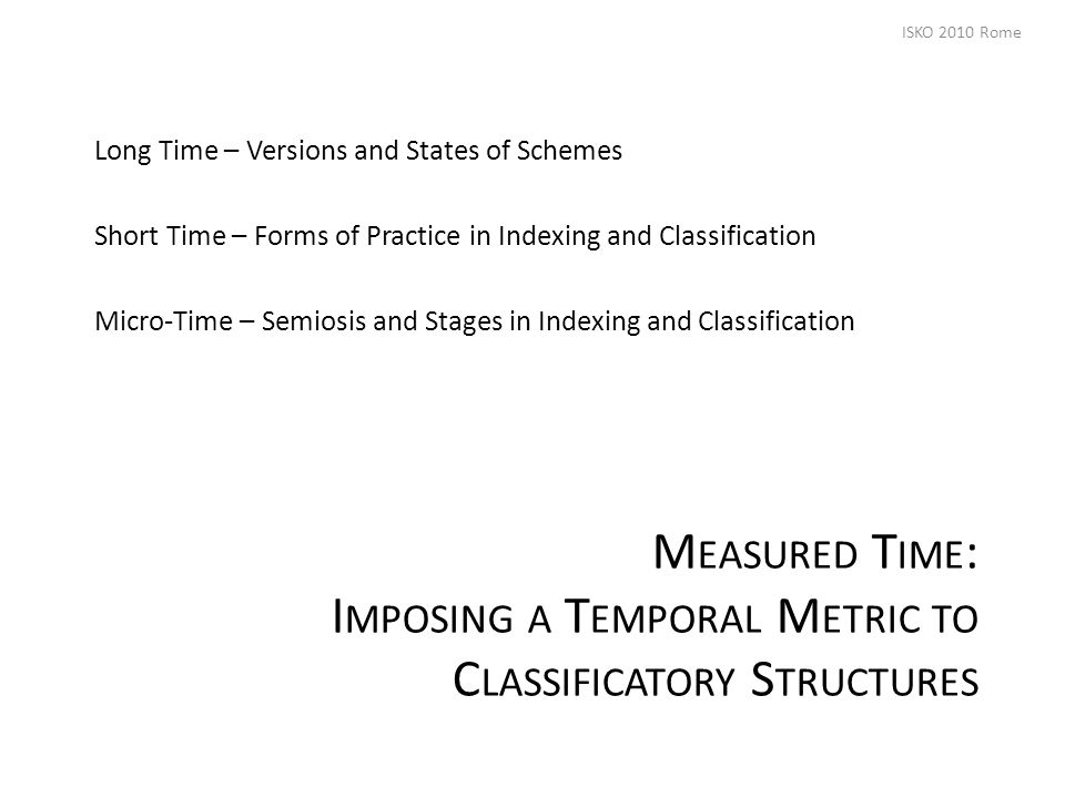 M EASURED T IME : I MPOSING A T EMPORAL M ETRIC TO C LASSIFICATORY S TRUCTURES Long Time – Versions and States of Schemes Short Time – Forms of Practice in Indexing and Classification Micro-Time – Semiosis and Stages in Indexing and Classification ISKO 2010 Rome