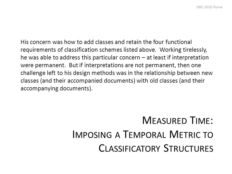 M EASURED T IME : I MPOSING A T EMPORAL M ETRIC TO C LASSIFICATORY S TRUCTURES His concern was how to add classes and retain the four functional requirements of classification schemes listed above.