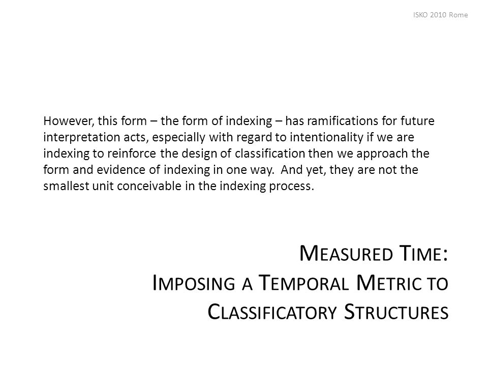 M EASURED T IME : I MPOSING A T EMPORAL M ETRIC TO C LASSIFICATORY S TRUCTURES However, this form – the form of indexing – has ramifications for future interpretation acts, especially with regard to intentionality if we are indexing to reinforce the design of classification then we approach the form and evidence of indexing in one way.