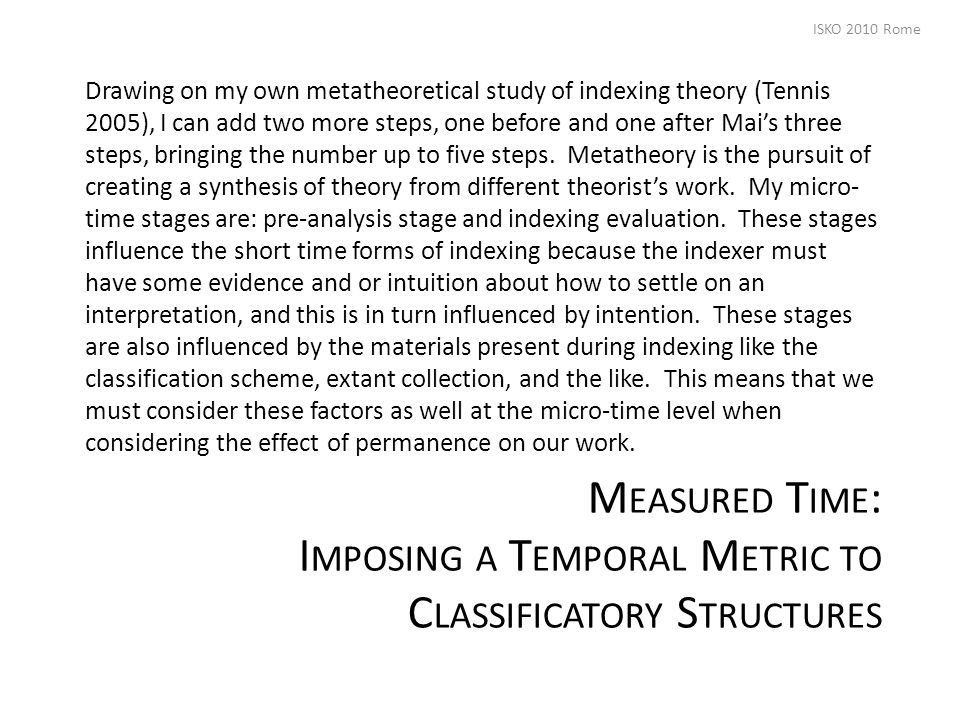 M EASURED T IME : I MPOSING A T EMPORAL M ETRIC TO C LASSIFICATORY S TRUCTURES Drawing on my own metatheoretical study of indexing theory (Tennis 2005