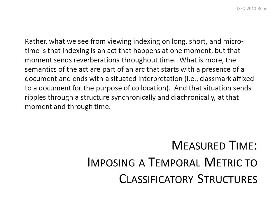M EASURED T IME : I MPOSING A T EMPORAL M ETRIC TO C LASSIFICATORY S TRUCTURES Rather, what we see from viewing indexing on long, short, and micro- time is that indexing is an act that happens at one moment, but that moment sends reverberations throughout time.