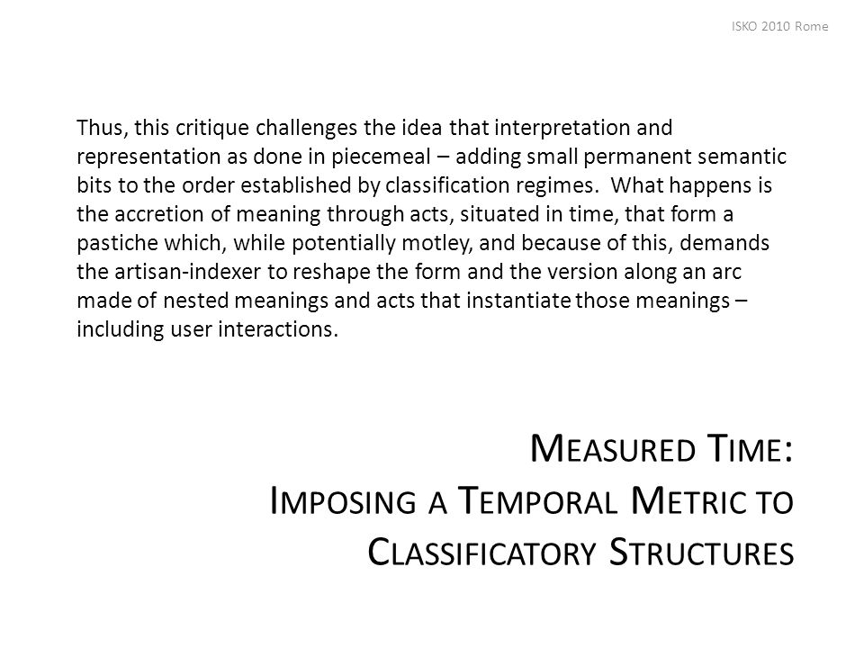 M EASURED T IME : I MPOSING A T EMPORAL M ETRIC TO C LASSIFICATORY S TRUCTURES Thus, this critique challenges the idea that interpretation and representation as done in piecemeal – adding small permanent semantic bits to the order established by classification regimes.
