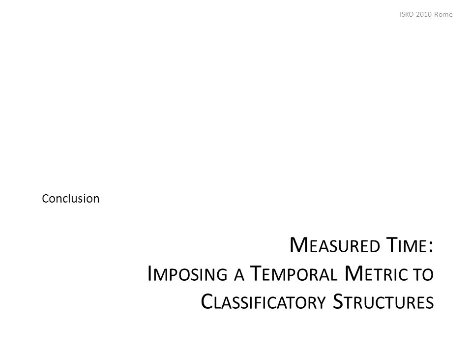 M EASURED T IME : I MPOSING A T EMPORAL M ETRIC TO C LASSIFICATORY S TRUCTURES Conclusion ISKO 2010 Rome
