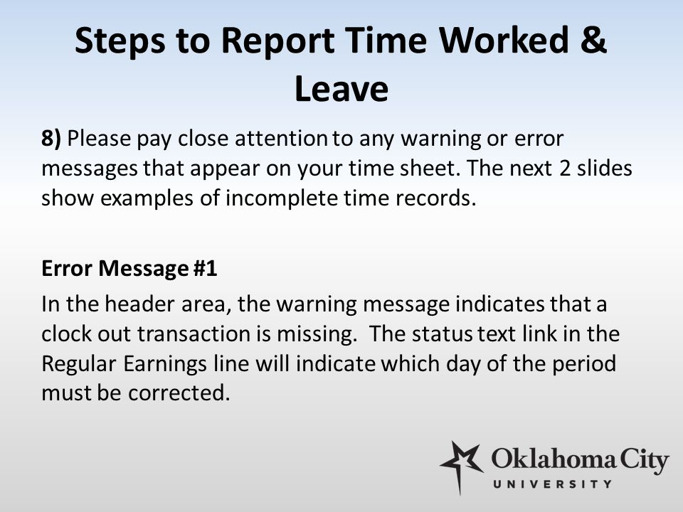 Steps to Report Time Worked & Leave 8) Please pay close attention to any warning or error messages that appear on your time sheet.