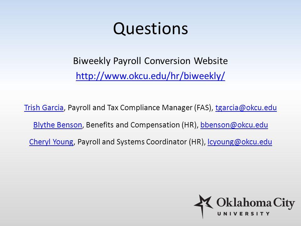 Questions Biweekly Payroll Conversion Website http://www.okcu.edu/hr/biweekly/ Trish GarciaTrish Garcia, Payroll and Tax Compliance Manager (FAS), tgarcia@okcu.edutgarcia@okcu.edu Blythe BensonBlythe Benson, Benefits and Compensation (HR), bbenson@okcu.edubbenson@okcu.edu Cheryl YoungCheryl Young, Payroll and Systems Coordinator (HR), lcyoung@okcu.edulcyoung@okcu.edu