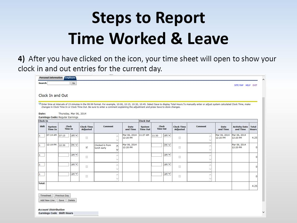 Steps to Report Time Worked & Leave 4) After you have clicked on the icon, your time sheet will open to show your clock in and out entries for the cur