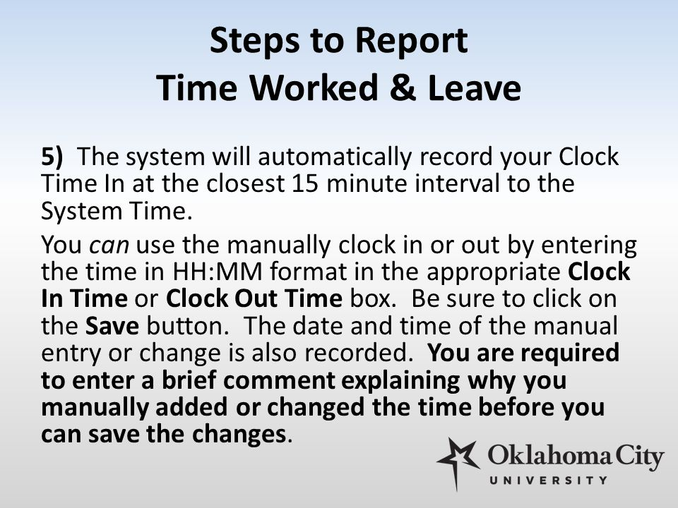 Steps to Report Time Worked & Leave 5) The system will automatically record your Clock Time In at the closest 15 minute interval to the System Time. Y