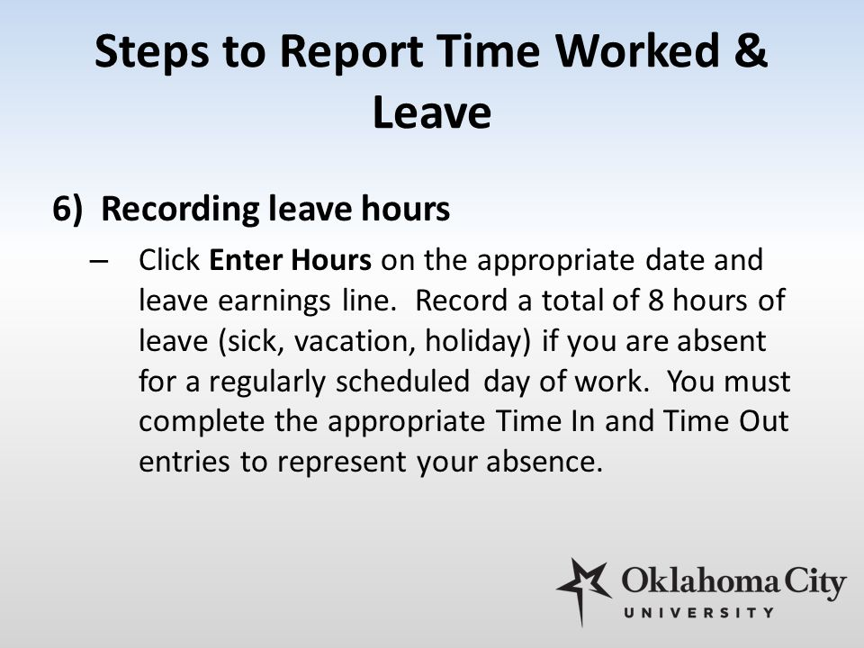 Steps to Report Time Worked & Leave 6)Recording leave hours – Click Enter Hours on the appropriate date and leave earnings line. Record a total of 8 h