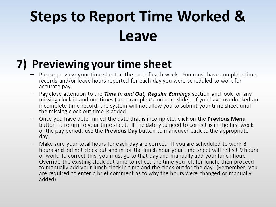 Steps to Report Time Worked & Leave 7) Previewing your time sheet – Please preview your time sheet at the end of each week. You must have complete tim
