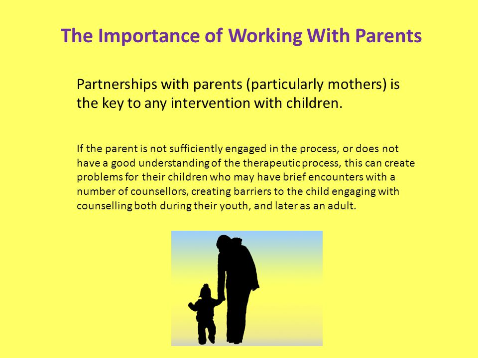 Partnerships with parents (particularly mothers) is the key to any intervention with children. If the parent is not sufficiently engaged in the proces