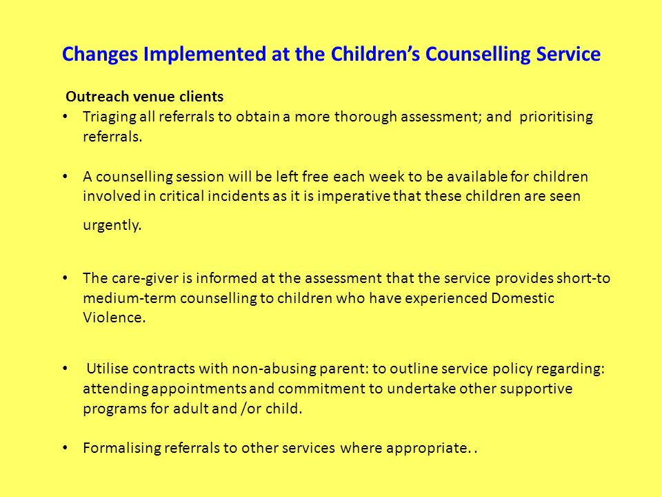 Changes Implemented at the Childrens Counselling Service Outreach venue clients Triaging all referrals to obtain a more thorough assessment; and prioritising referrals.