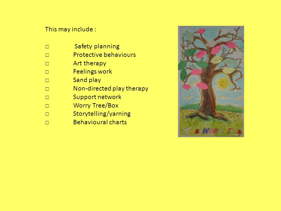 This may include : Safety planning Protective behaviours Art therapy Feelings work Sand play Non-directed play therapy Support network Worry Tree/Box