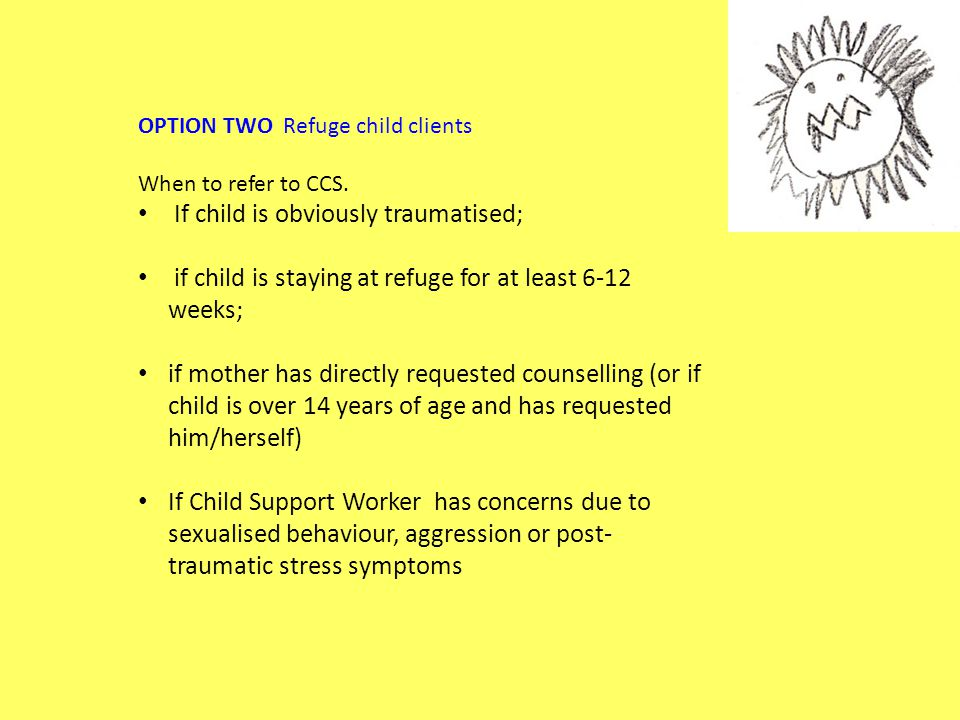 OPTION TWO Refuge child clients When to refer to CCS. If child is obviously traumatised; if child is staying at refuge for at least 6-12 weeks; if mot