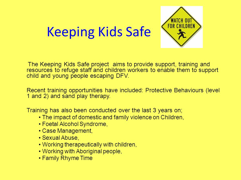 Keeping Kids Safe The Keeping Kids Safe project aims to provide support, training and resources to refuge staff and children workers to enable them to support child and young people escaping DFV.