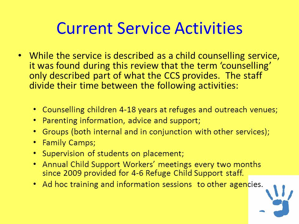 Current Service Activities While the service is described as a child counselling service, it was found during this review that the term counselling only described part of what the CCS provides.