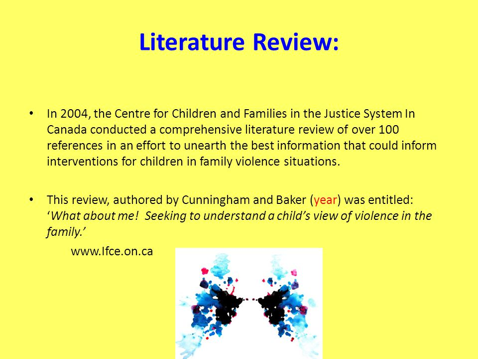 Literature Review: In 2004, the Centre for Children and Families in the Justice System In Canada conducted a comprehensive literature review of over 100 references in an effort to unearth the best information that could inform interventions for children in family violence situations.