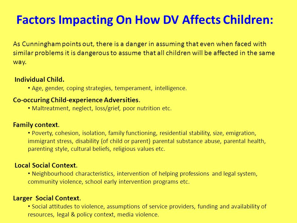 Factors Impacting On How DV Affects Children: As Cunningham points out, there is a danger in assuming that even when faced with similar problems it is dangerous to assume that all children will be affected in the same way.