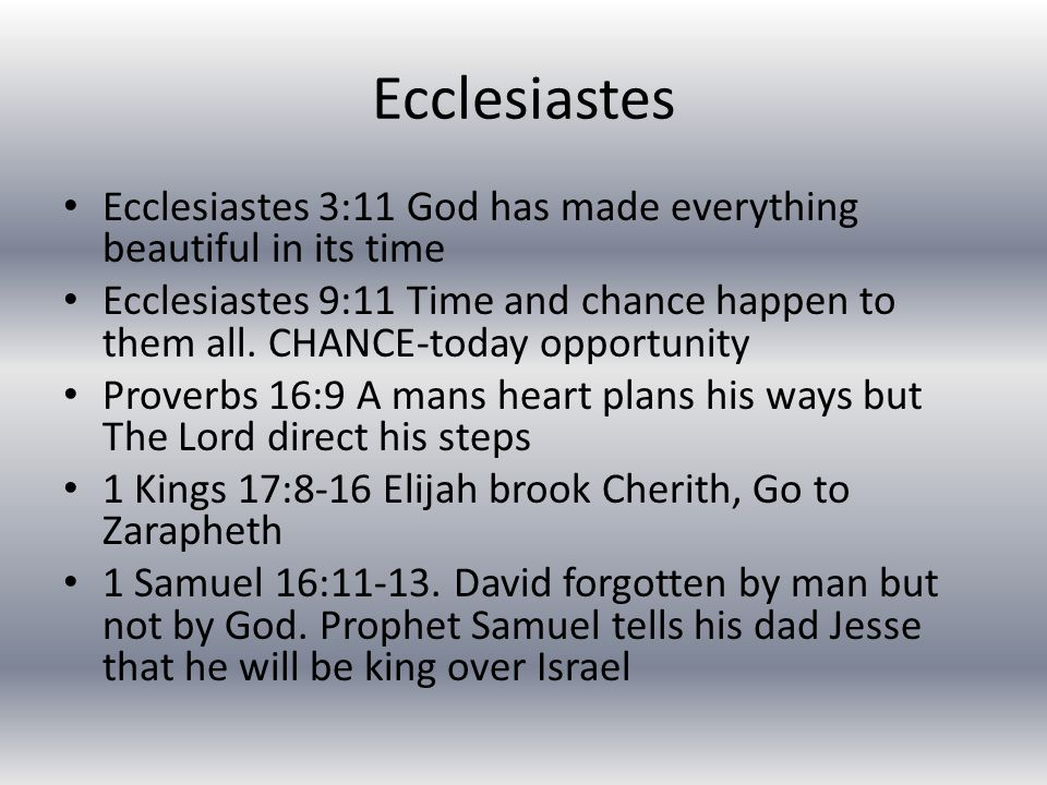 Ecclesiastes Ecclesiastes 3:11 God has made everything beautiful in its time Ecclesiastes 9:11 Time and chance happen to them all.