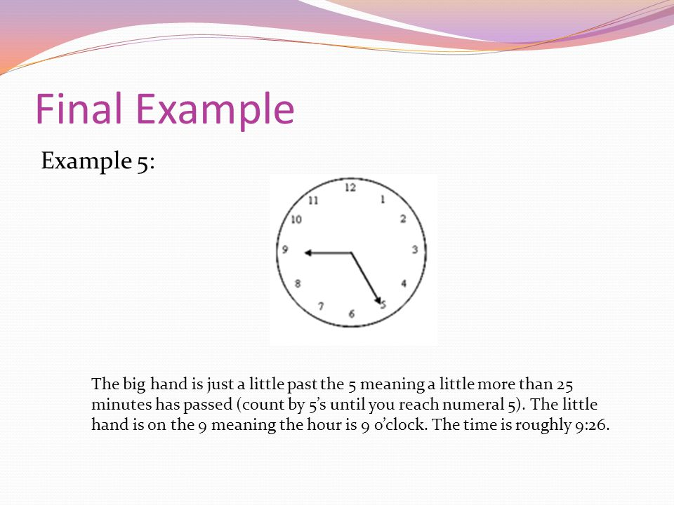 Final Example Example 5: The big hand is just a little past the 5 meaning a little more than 25 minutes has passed (count by 5s until you reach numeral 5).